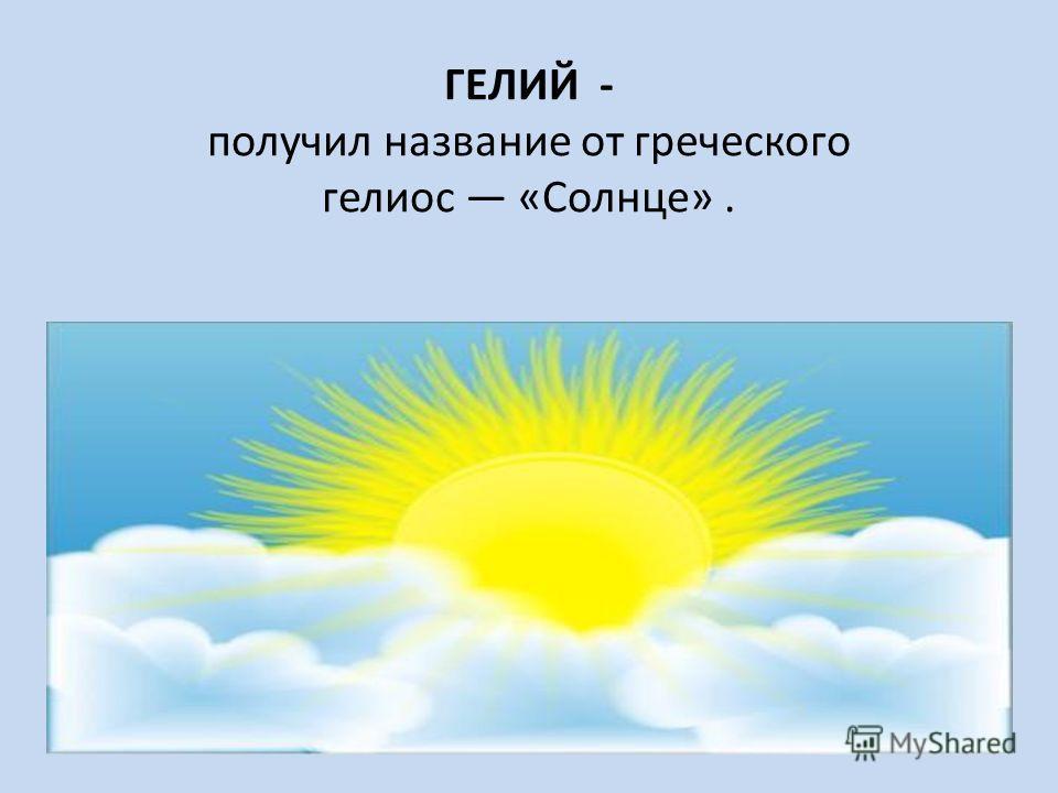 ГЕЛИЙ - получил название от греческого гелиос «Солнце».