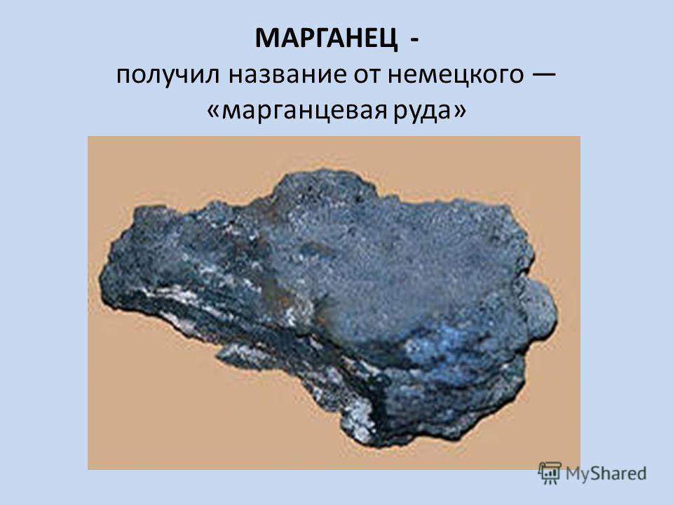 МАРГАНЕЦ - получил название от немецкого «марганцевая руда»
