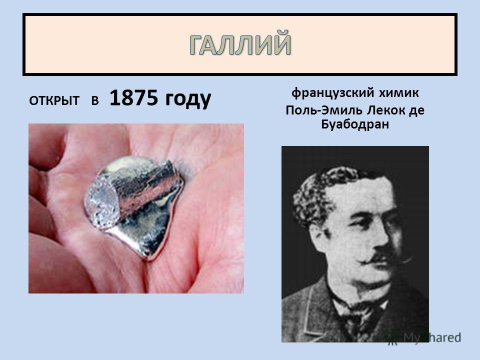 ОТКРЫТ В 1875 году французский химик Поль-Эмиль Лекок де Буабодран