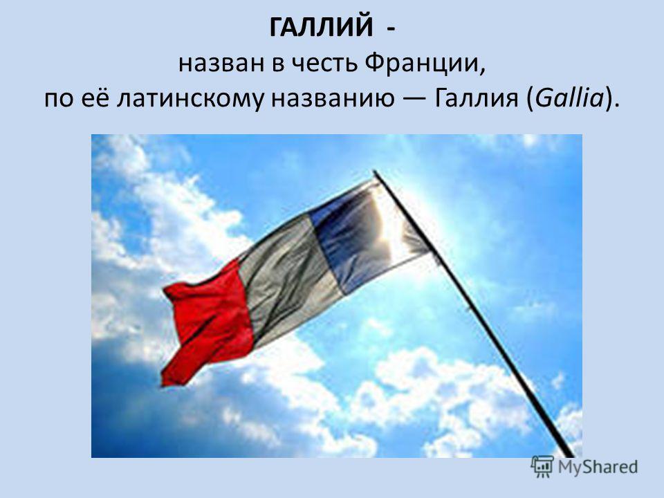 ГАЛЛИЙ - назван в честь Франции, по её латинскому названию Галлия (Gallia).