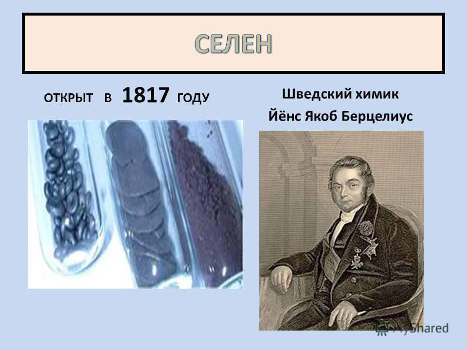 ОТКРЫТ В 1817 ГОДУ Шведский химик Йёнс Якоб Берцелиус