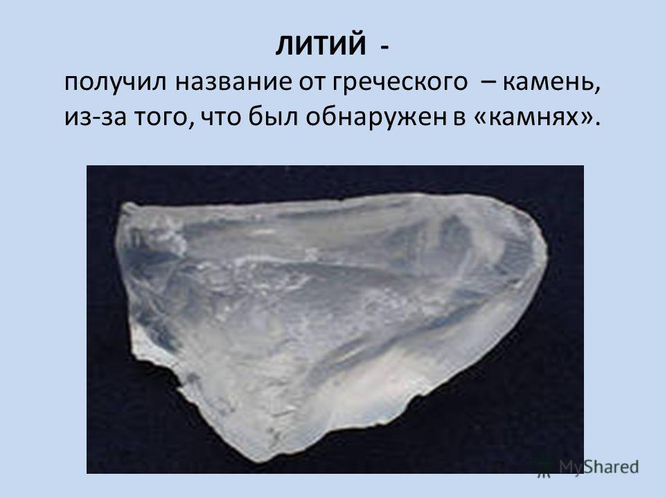 ЛИТИЙ - получил название от греческого – камень, из-за того, что был обнаружен в «камнях».