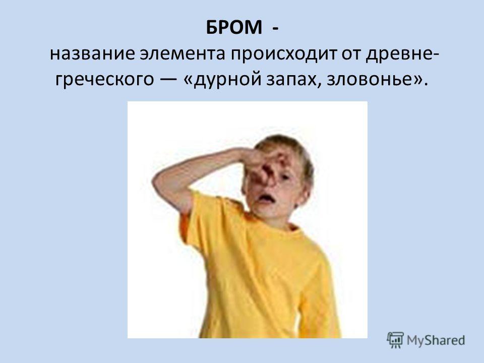 БРОМ - название элемента происходит от древне- греческого «дурной запах, зловонье».