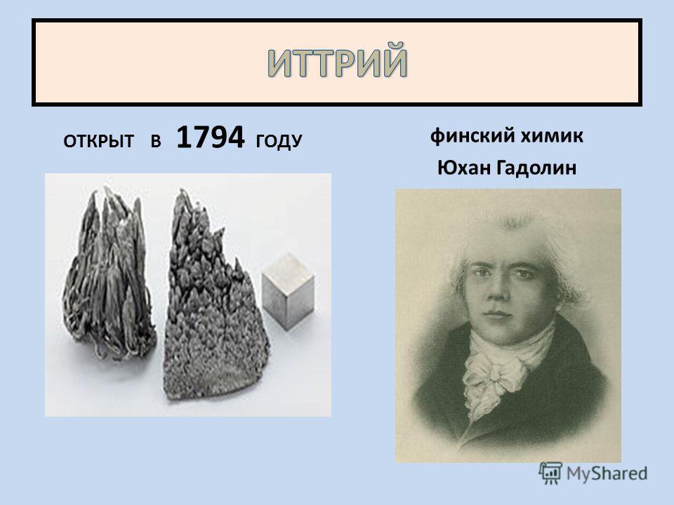 ОТКРЫТ В 1794 ГОДУ финский химик Юхан Гадолин