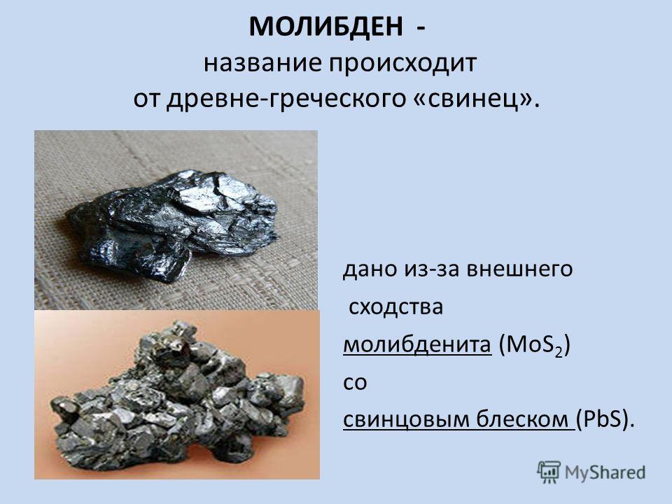 МОЛИБДЕН - название происходит от древне-греческого «свинец». дано из-за внешнего сходства молибденита (MoS 2 ) со свинцовым блеском (PbS).
