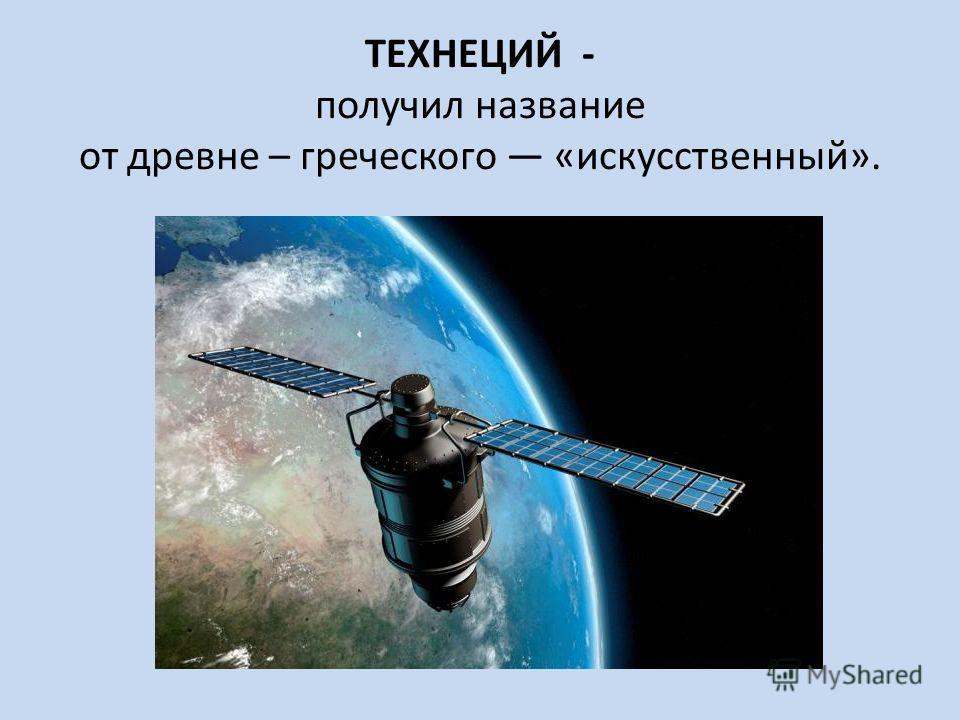 ТЕХНЕЦИЙ - получил название от древне – греческого «искусственный».