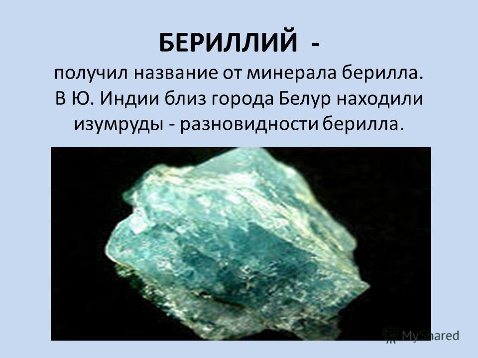БЕРИЛЛИЙ - получил название от минерала берилла. В Ю. Индии близ города Белур находили изумруды - разновидности берилла.