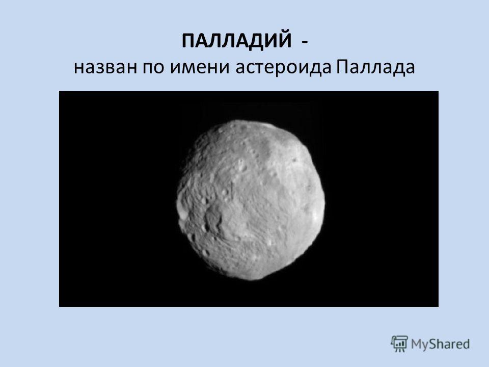 ПАЛЛАДИЙ - назван по имени астероида Паллада