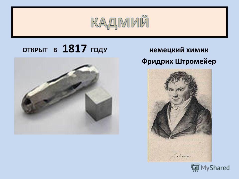 ОТКРЫТ В 1817 ГОДУ немецкий химик Фридрих Штромейер