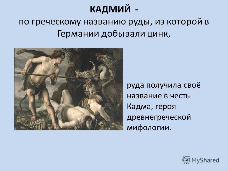 КАДМИЙ - по греческому названию руды, из которой в Германии добывали цинк, руда получила своё название в честь Кадма, героя древнегреческой мифологии.