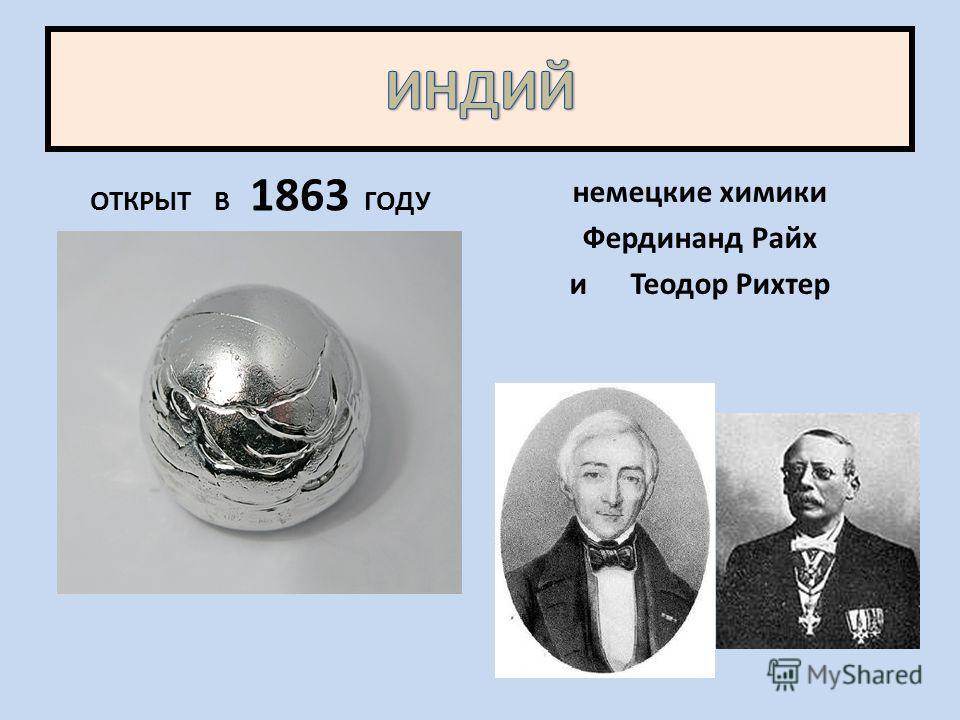 ОТКРЫТ В 1863 ГОДУ немецкие химики Фердинанд Райх и Теодор Рихтер