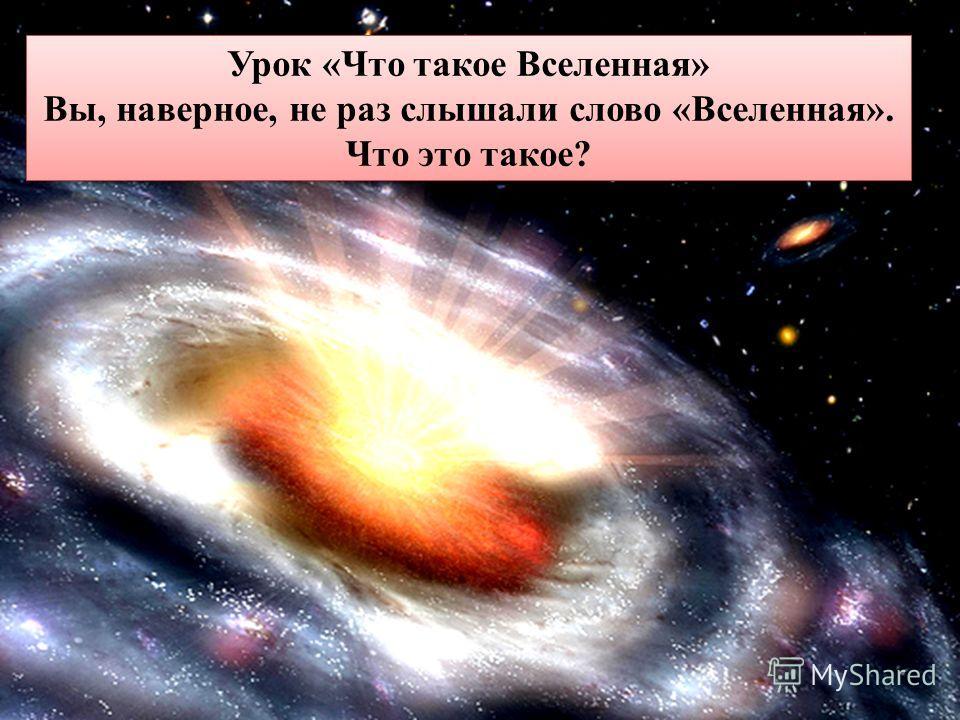 Урок «Что такое Вселенная» Вы, наверное, не раз слышали слово «Вселенная». Что это такое? Урок «Что такое Вселенная» Вы, наверное, не раз слышали слово «Вселенная». Что это такое?