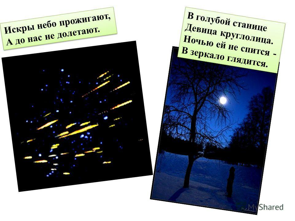 Искры небо прожигают, А до нас не долетают. В голубой станице Девица круглолица. Ночью ей не спится - В зеркало глядится.