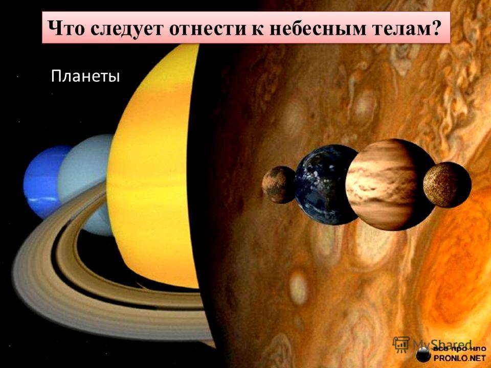 Планеты Что следует отнести к небесным телам?