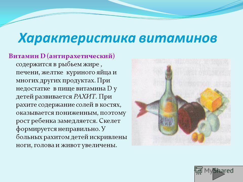 Характеристика витаминов Витамин D (антирахетический) содержится в рыбьем жире, печени, желтке куриного яйца и многих других продуктах. При недостатке в пище витамина D у детей развивается РАХИТ. При рахите содержание солей в костях, оказывается пони