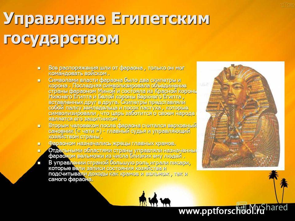 Все распоряжения шли от фараона, только он мог командовать войском. Все распоряжения шли от фараона, только он мог командовать войском. Символами власти фараона было два скипетры и корона. Последняя символизировала объединение страны фараоном Миной и