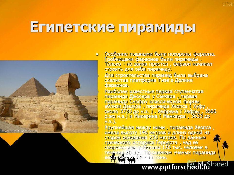 Египетские пирамиды Особенно пышными были похороны фараона. Гробницами фараонов были пирамиды. Только - но заняв престол, фараон начинал строить для себя пирамиду. Особенно пышными были похороны фараона. Гробницами фараонов были пирамиды. Только - но