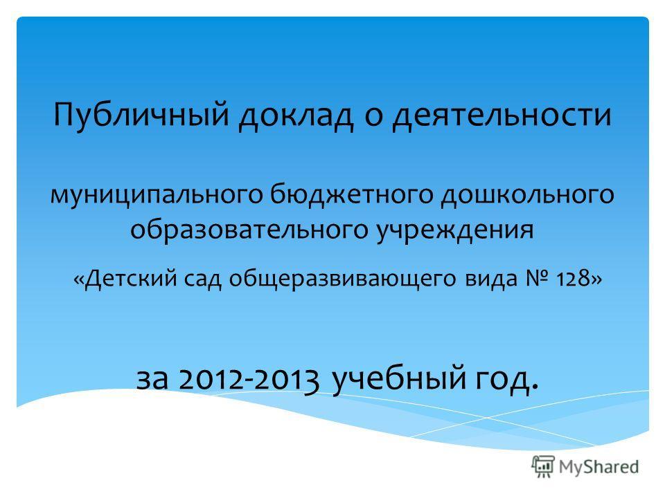 Публичный доклад о деятельности муниципального бюджетного дошкольного образовательного учреждения «Детский сад общеразвивающего вида 128» за 2012-2013 учебный год.