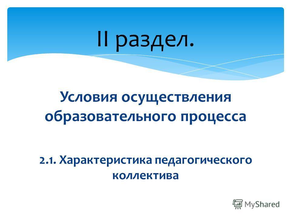 Условия осуществления образовательного процесса 2.1. Характеристика педагогического коллектива II раздел.
