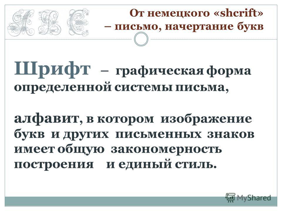 Шрифт – графическая форма определенной системы письма, алфавит, в котором изображение букв и других письменных знаков имеет общую закономерность построения и единый стиль. От немецкого «shcrift» – письмо, начертание букв