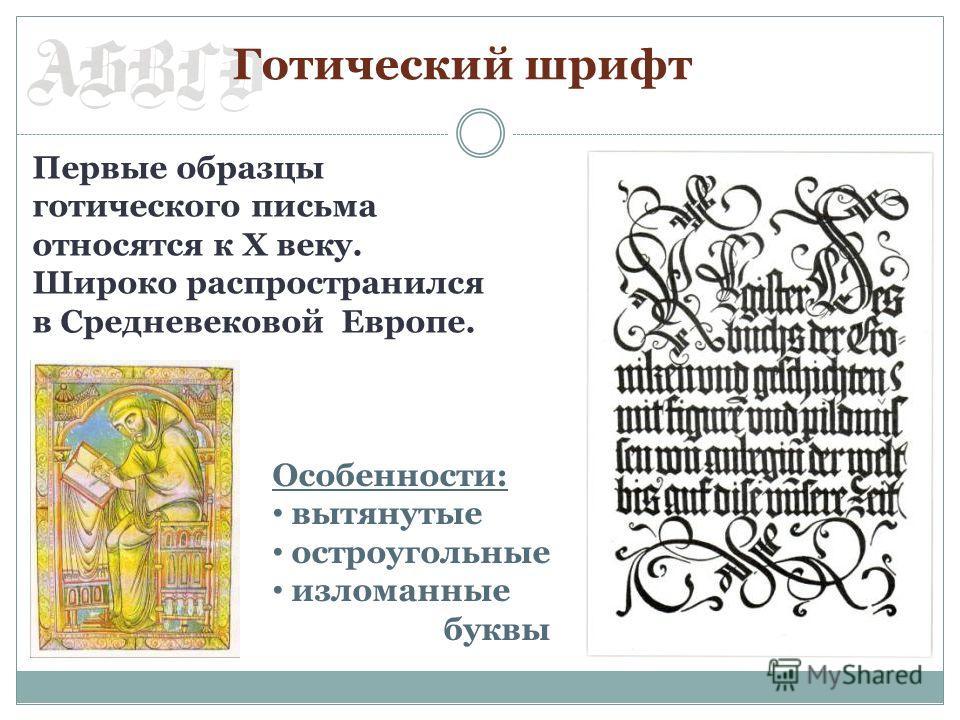 Готический шрифт Первые образцы готического письма относятся к Х веку. Широко распространился в Средневековой Европе. Особенности: вытянутые остроугольные изломанные буквы