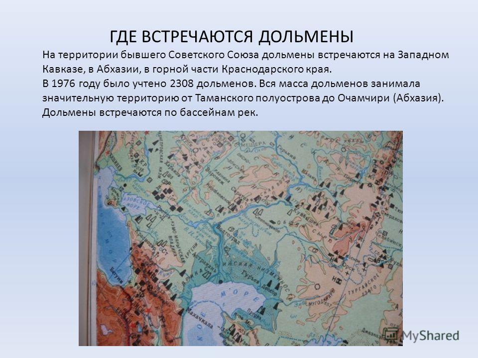ГДЕ ВСТРЕЧАЮТСЯ ДОЛЬМЕНЫ На территории бывшего Советского Союза дольмены встречаются на Западном Кавказе, в Абхазии, в горной части Краснодарского края. В 1976 году было учтено 2308 дольменов. Вся масса дольменов занимала значительную территорию от Т