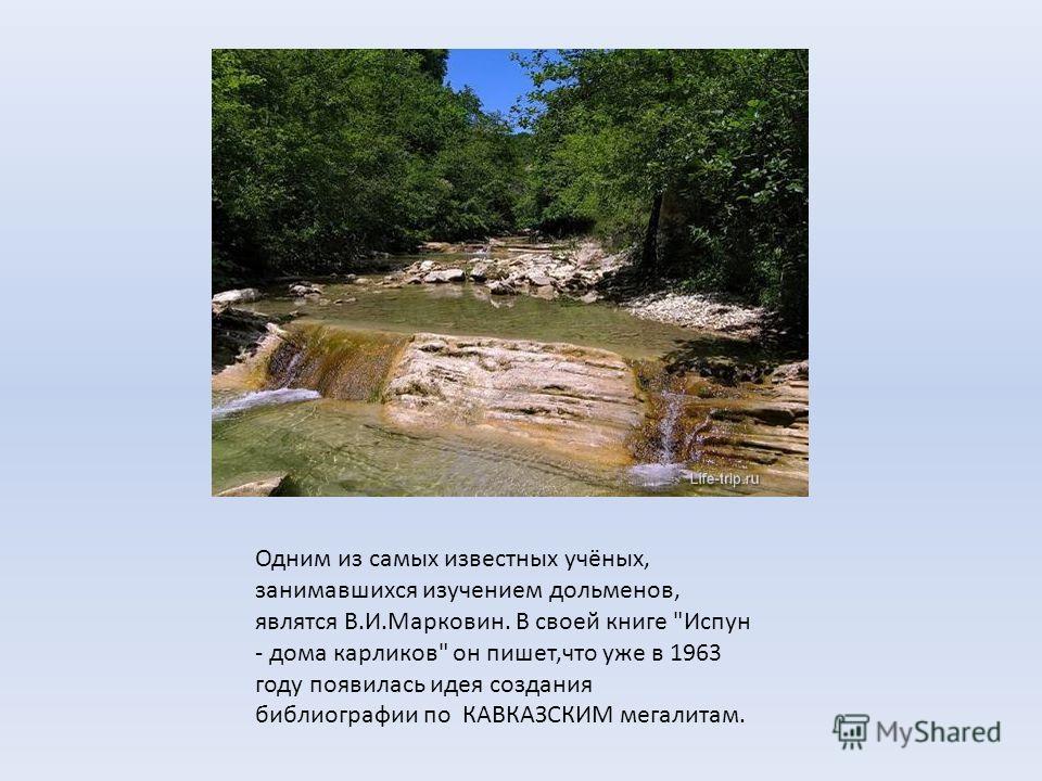 Одним из самых известных учёных, занимавшихся изучением дольменов, являтся В.И.Марковин. В своей книге Испун - дома карликов он пишет,что уже в 1963 году появилась идея создания библиографии по КАВКАЗСКИМ мегалитам.