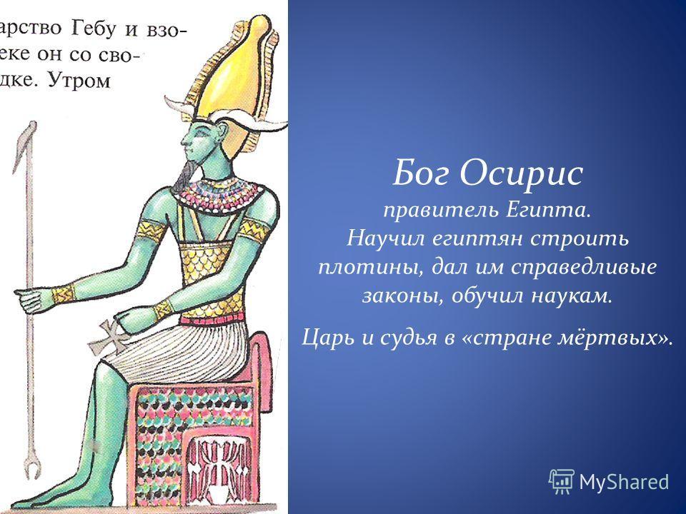 Бог Осирис правитель Египта. Научил египтян строить плотины, дал им справедливые законы, обучил наукам. Царь и судья в «стране мёртвых».