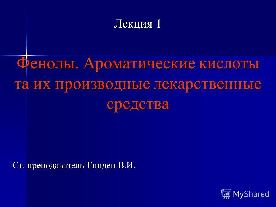 Лекция 1 Фенолы. Ароматические кислоты та их производные лекарственные средства Ст. преподаватель Гнидец В.И.