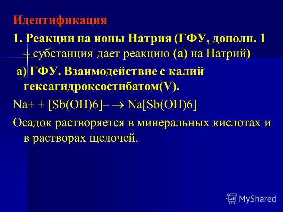 Идентификация 1. Реакции на ионы Натрия (ГФУ, дополн. 1 – субстанция дает реакцию (а) на Натрий) а) ГФУ. Взаимодействие с калий гексагидроксостибатом(V). а) ГФУ. Взаимодействие с калий гексагидроксостибатом(V). Na+ + [Sb(OH)6]– Na[Sb(OH)6] Осадок рас