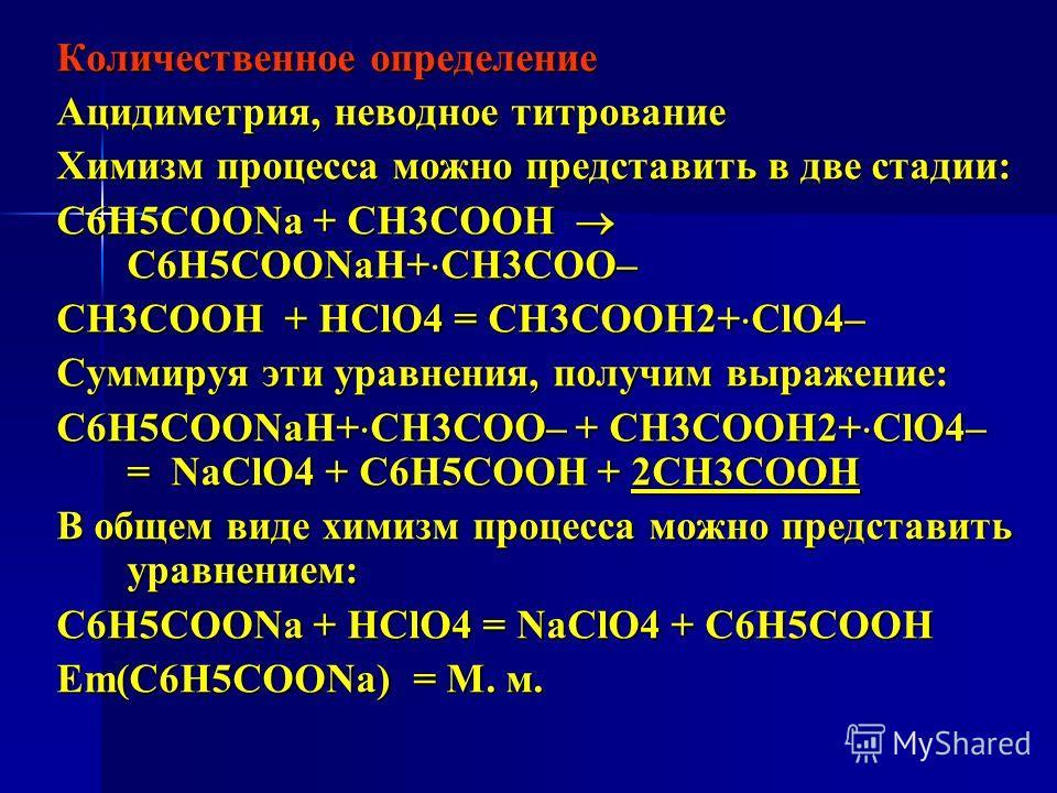 Количественное определение Ацидиметрия, неводное титрование Химизм процесса можно представить в две стадии: C6H5COONa + СН3СООН C6H5COONaН+ СН3СОО– СН3СООН + HClO4 = СН3СООН2+ ClO4– Суммируя эти уравнения, получим выражение: C6H5COONaН+ СН3СОО– + СН3