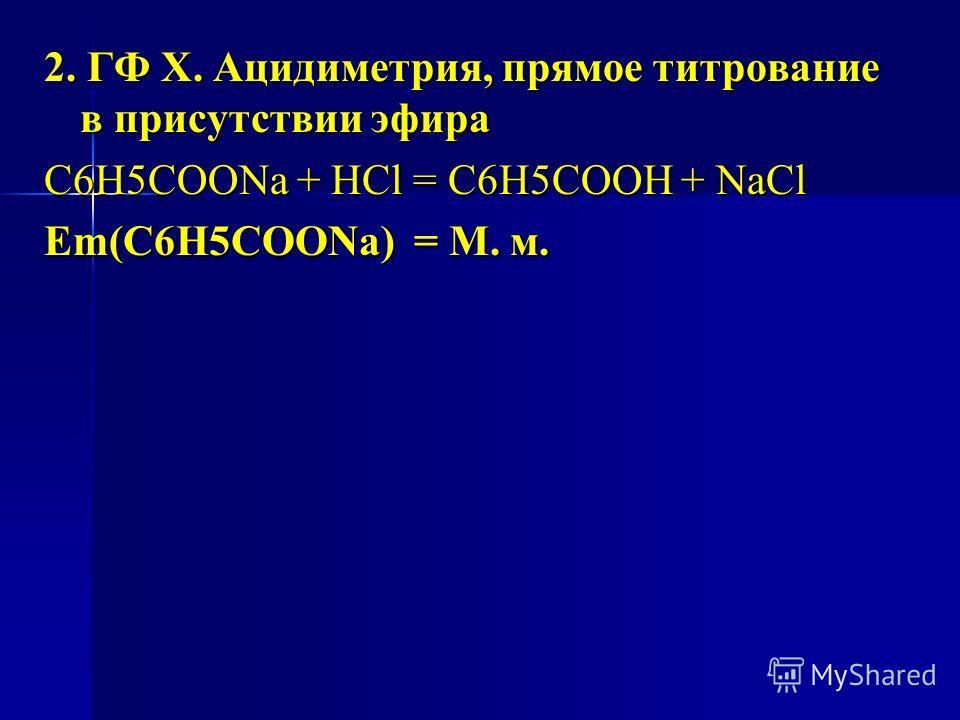 2. ГФ Х. Ацидиметрия, прямое титрование в присутствии эфира С6H5COONa + HCl = С6H5COOH + NaCl Еm(C6H5COONa) = М. м.