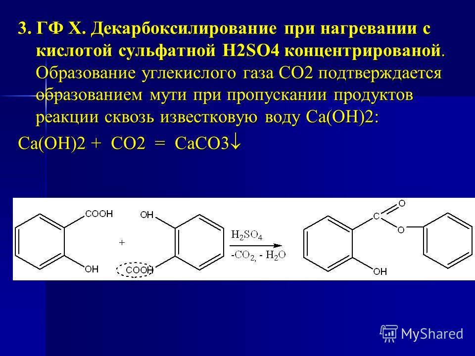 3. ГФ Х. Декарбоксилирование при нагревании с кислотой сульфатной H2SO4 концентрированой. Образование углекислого газа СО2 подтверждается образованием мути при пропускании продуктов реакции сквозь известковую воду Са(ОН)2: Са(ОН)2 + СО2 = CaCO3 Са(ОН