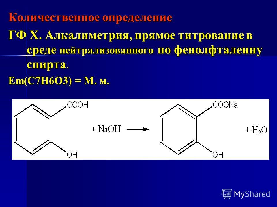 Количественное определение ГФ Х. Алкалиметрия, прямое титрование в среде нейтрализованного по фенолфталеину спирта. Еm(С7Н6О3) = М. м.