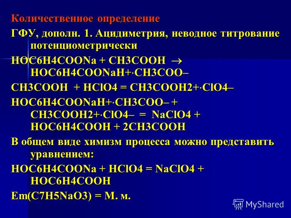 Количественное определение ГФУ, дополн. 1. Ацидиметрия, неводное титрование потенциометрически HOC6H4COONa + СН3СООН HOC6H4COONaН+ СН3СОО– СН3СООН + HClO4 = СН3СООН2+ ClO4– HOC6H4COONaН+ СН3СОО– + СН3СООН2+ ClO4– = NaClO4 + HOC6H4COOН + 2СН3СООН В об