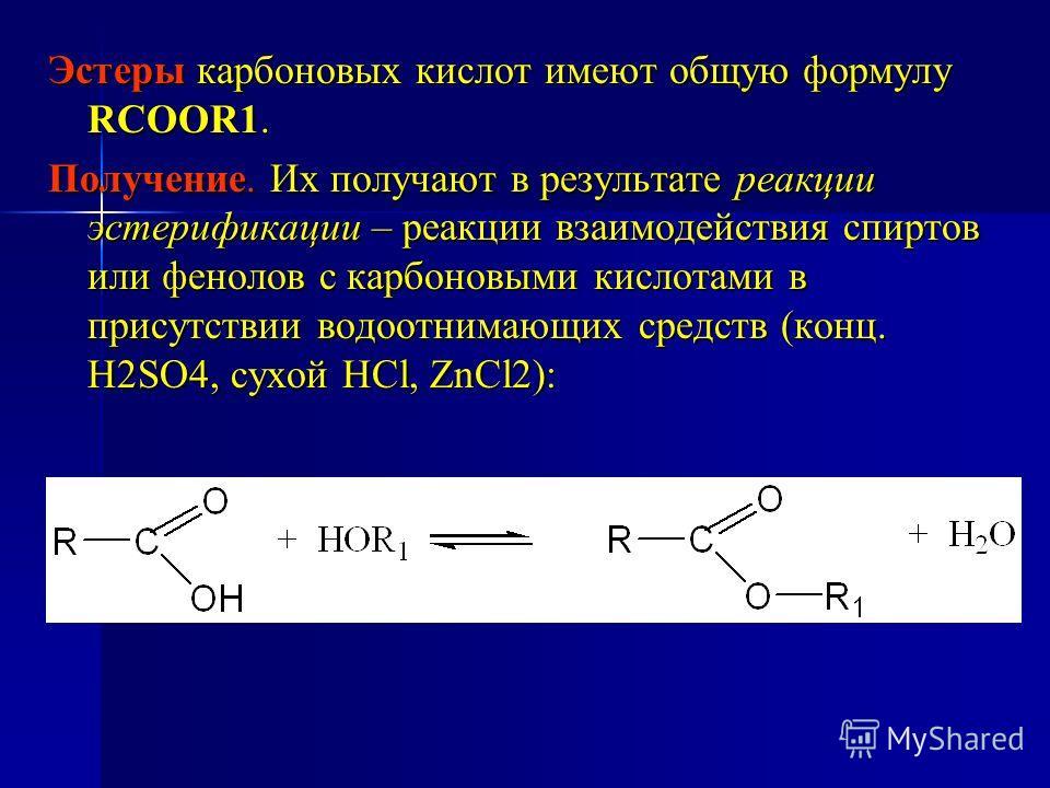 Эстеры карбоновых кислот имеют общую формулу RCOOR1. Получение. Их получают в результате реакции эстерификации – реакции взаимодействия спиртов или фенолов с карбоновыми кислотами в присутствии водоотнимающих средств (конц. H2SO4, сухой HCl, ZnCl2):