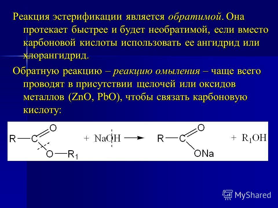 Реакция эстерификации является обратимой. Она протекает быстрее и будет необратимой, если вместо карбоновой кислоты использовать ее ангидрид или хлорангидрид. Обратную реакцию – реакцию омыления – чаще всего проводят в присутствии щелочей или оксидов
