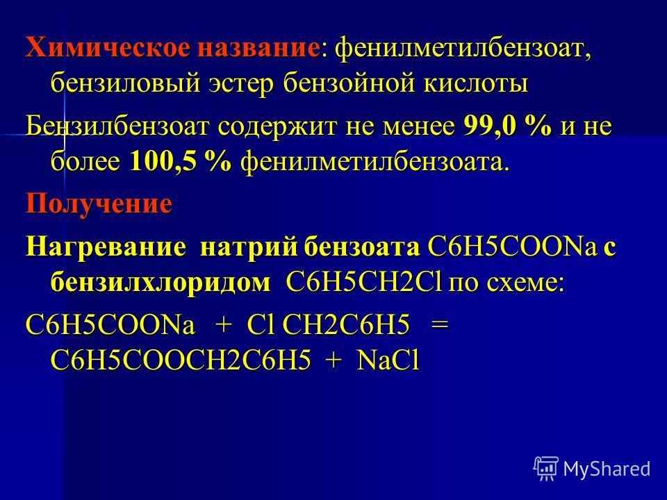 Химическое название: фенилметилбензоат, бензиловый эстер бензойной кислоты Бензилбензоат содержит не менее 99,0 % и не более 100,5 % фенилметилбензоата. Получение Нагревание натрий бензоата С6Н5СООNa с бензилхлоридом С6H5CH2Cl по схеме: C6H5COONa + C