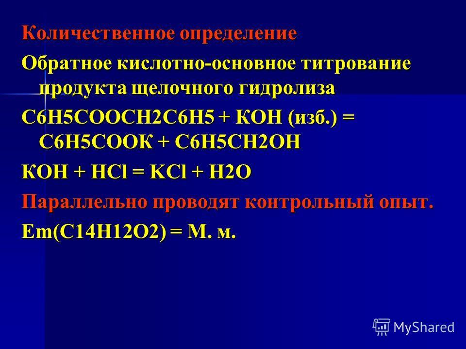 Количественное определение Обратное кислотно-основное титрование продукта щелочного гидролиза С6Н5СООСН2С6Н5 + КОН (изб.) = С6Н5СООК + С6Н5СН2ОН КОН + НСl = KCl + H2O Параллельно проводят контрольный опыт. Еm(C14H12O2) = М. м.
