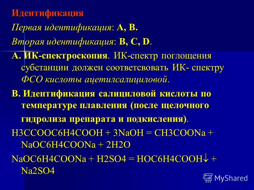 Идентификация Первая идентификация: А, В. Вторая идентификация: В, С, D. А. ИК-спектроскопия. ИК-спектр поглощения субстанции должен соответсвовать ИК- спектру ФСО кислоты ацетилсалициловой. В. Идентификация салициловой кислоты по температуре плавлен