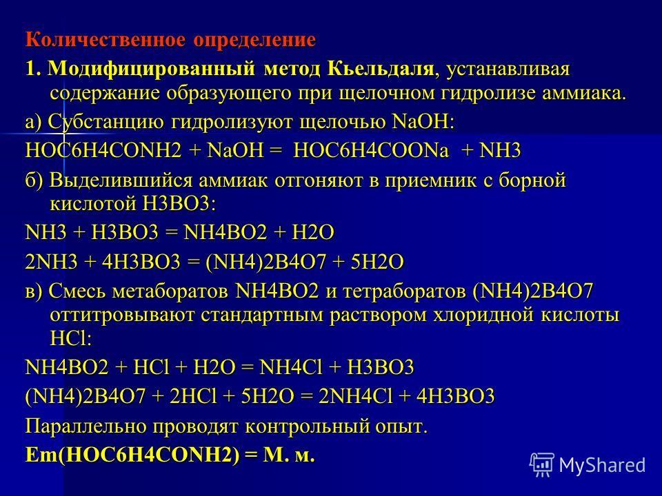 Количественное определение 1. Модифицированный метод Кьельдаля, устанавливая содержание образующего при щелочном гидролизе аммиака. а) Субстанцию гидролизуют щелочью NaOH: НОС6Н4СОNH2 + NaOH = НОС6Н4СООNa + NH3 б) Выделившийся аммиак отгоняют в прием