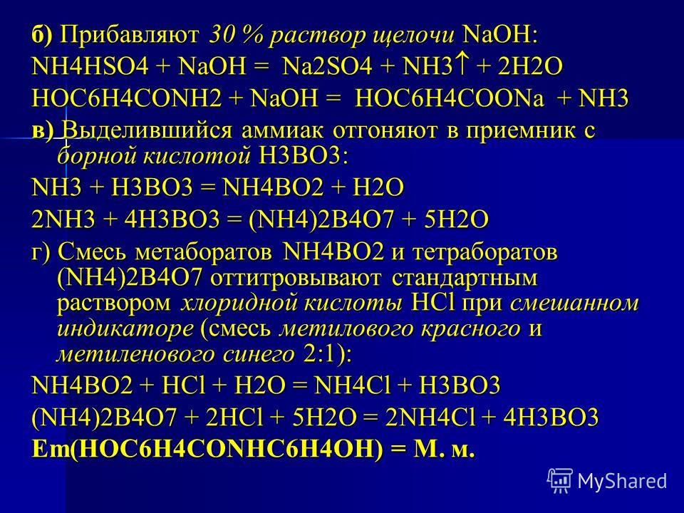 б) Прибавляют 30 % раствор щелочи NaOH: NH4HSO4 + NaOH = Na2SO4 + NH3 + 2H2O НОС6Н4СОNH2 + NaOH = НОС6Н4СООNa + NH3 в) Выделившийся аммиак отгоняют в приемник с борной кислотой H3BO3: NH3 + H3BO3 = NH4BO2 + H2O 2NH3 + 4H3BO3 = (NH4)2B4O7 + 5H2O г) См