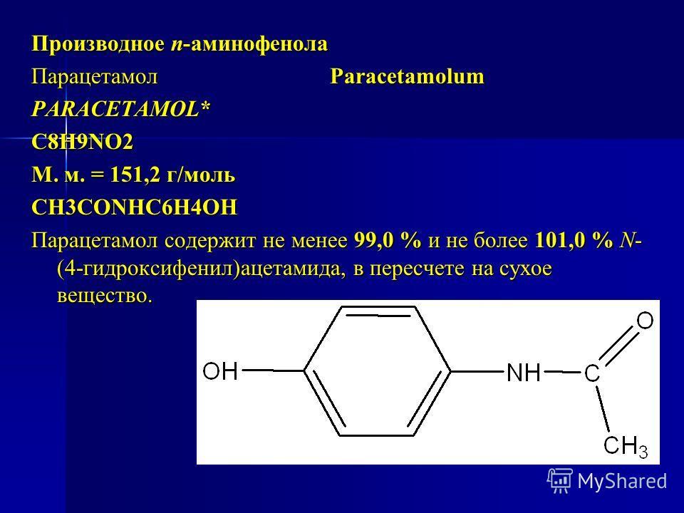 Производное п-аминофенола Парацетамол Paracetamolum PARACETAMOL* C8H9NO2 М. м. = 151,2 г/моль СН3СОNHC6H4OH Парацетамол содержит не менее 99,0 % и не более 101,0 % N- (4-гидроксифенил)ацетамида, в пересчете на сухое вещество.