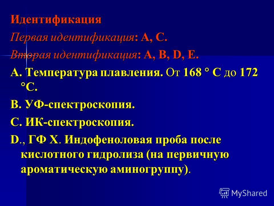 Идентификация Первая идентификация: А, С. Вторая идентификация: А, В, D, Е. А. Температура плавления. От 168 С до 172 С. В. УФ-спектроскопия. С. ИК-спектроскопия. D., ГФ Х. Индофеноловая проба после кислотного гидролиза (на первичную ароматическую ам