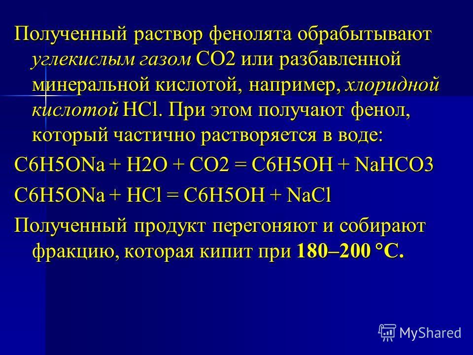 Полученный раствор фенолята обрабытывают углекислым газом СО2 или разбавленной минеральной кислотой, например, хлоридной кислотой HCl. При этом получают фенол, который частично растворяется в воде: С6Н5ОNa + Н2О + СО2 = С6Н5ОН + NaНСО3 С6Н5ОNa + HCl