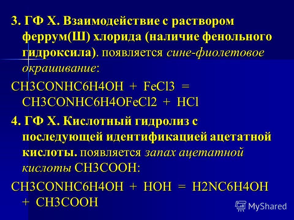 3. ГФ Х. Взаимодействие с раствором феррум(Ш) хлорида (наличие фенольного гидроксила). появляется сине-фиолетовое окрашивание: СН3СОNHC6H4OH + FeCl3 = СН3СОNHC6H4OFeCl2 + HCl 4. ГФ Х. Кислотный гидролиз с последующей идентификацией ацетатной кислоты.