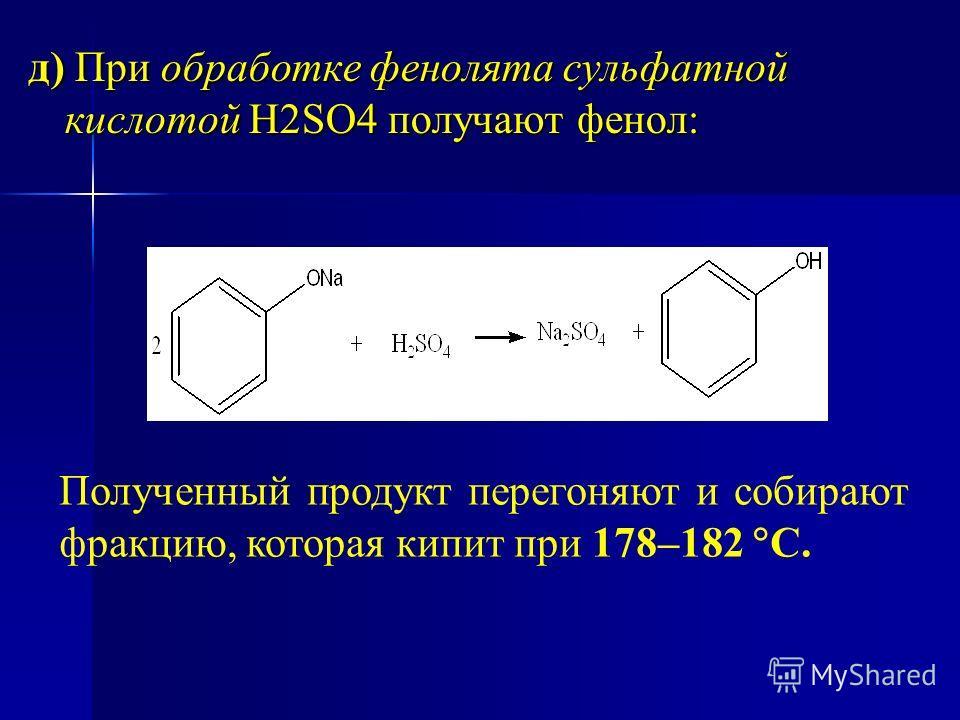 д) При обработке фенолята сульфатной кислотой Н2SO4 получают фенол: Полученный продукт перегоняют и собирают фракцию, которая кипит при 178–182 С.
