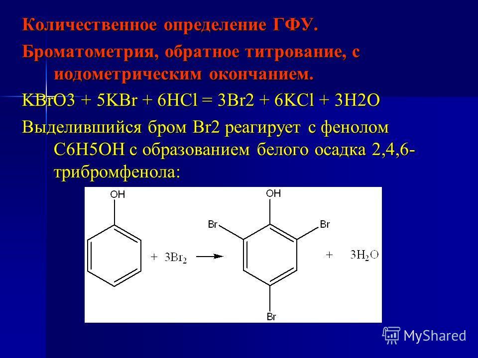 Количественное определение ГФУ. Броматометрия, обратное титрование, с иодометрическим окончанием. KBrO3 + 5KBr + 6HCl = 3Br2 + 6KCl + 3H2O Выделившийся бром Br2 реагирует с фенолом С6Н5ОН с образованием белого осадка 2,4,6- трибромфенола: