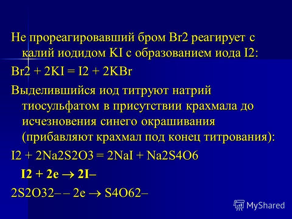 Не прореагировавший бром Br2 реагирует с калий иодидом KI с образованием иода I2: Br2 + 2KI = I2 + 2KBr Выделившийся иод титруют натрий тиосульфатом в присутствии крахмала до исчезновения синего окрашивания (прибавляют крахмал под конец титрования):