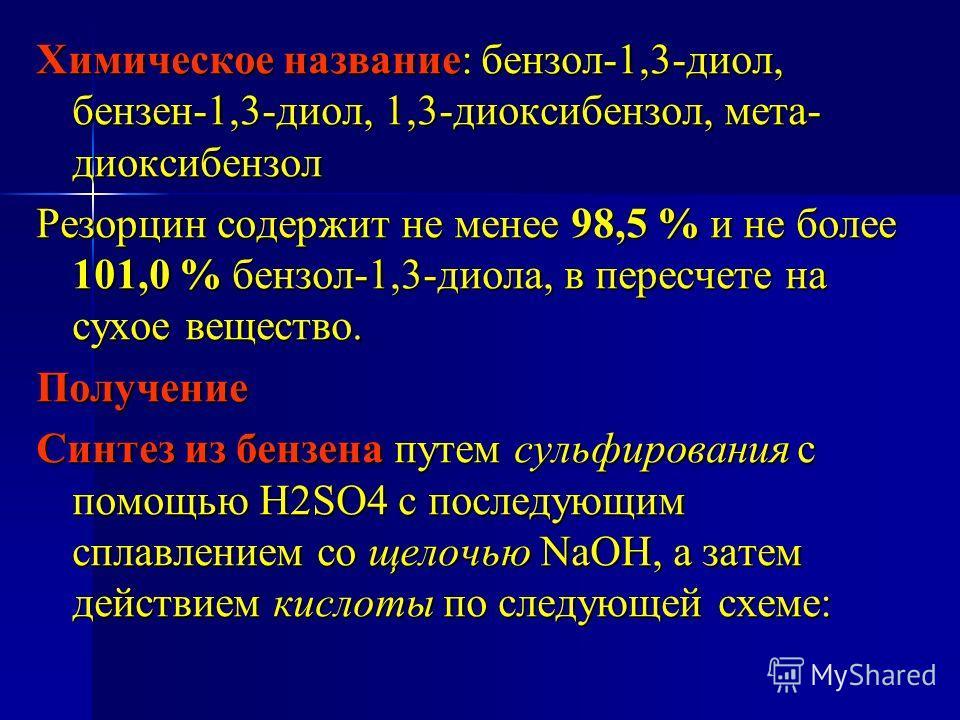 Химическое название: бензол-1,3-диол, бензен-1,3-диол, 1,3-диоксибензол, мета- диоксибензол Резорцин содержит не менее 98,5 % и не более 101,0 % бензол-1,3-диола, в пересчете на сухое вещество. Получение Синтез из бензена путем сульфирования с помощь